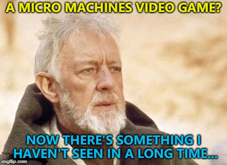 Maybe because they're micro... :) | A MICRO MACHINES VIDEO GAME? NOW THERE'S SOMETHING I HAVEN'T SEEN IN A LONG TIME... | image tagged in memes,obi wan kenobi,video games,micro machines | made w/ Imgflip meme maker