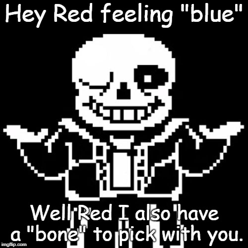 "another sans meme | Hey Red feeling ""blue"" Well Red I also have a ""bone"" to pick with you. 