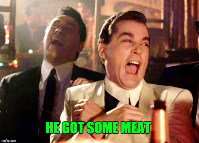 Good Fellas Hilarious Meme | HE GOT SOME MEAT | image tagged in memes,good fellas hilarious | made w/ Imgflip meme maker