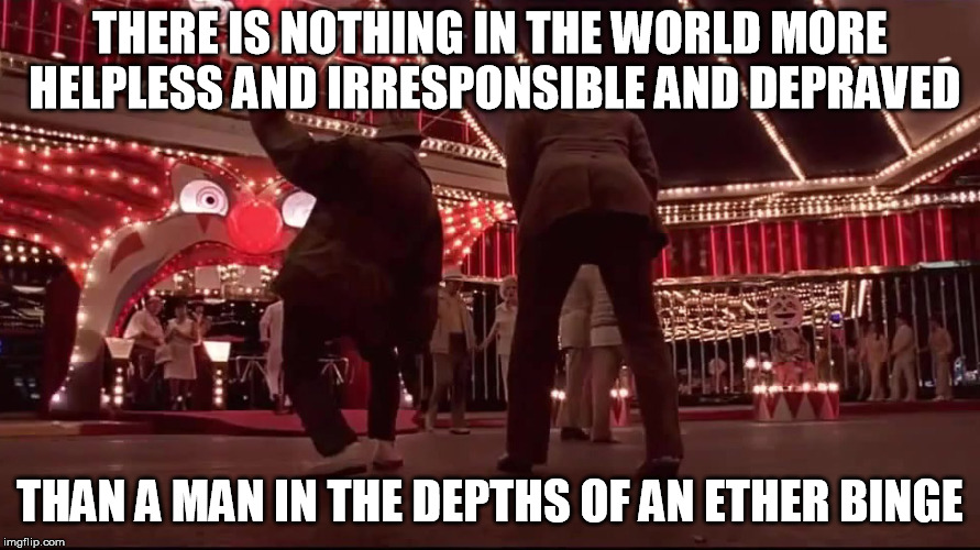 THERE IS NOTHING IN THE WORLD MORE HELPLESS AND IRRESPONSIBLE AND DEPRAVED; THAN A MAN IN THE DEPTHS OF AN ETHER BINGE | image tagged in fear and loathing in las vegas,ether,johnny depp,benicio del toro,depraved,helpless | made w/ Imgflip meme maker