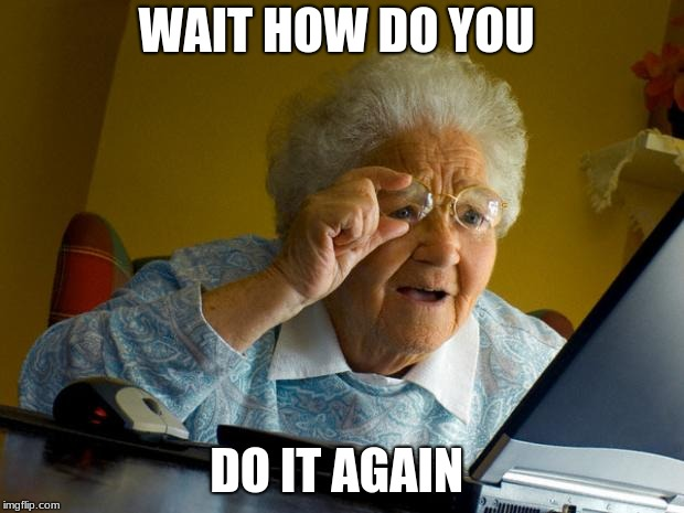 Old lady at computer finds the Internet | WAIT HOW DO YOU DO IT AGAIN | image tagged in old lady at computer finds the internet | made w/ Imgflip meme maker