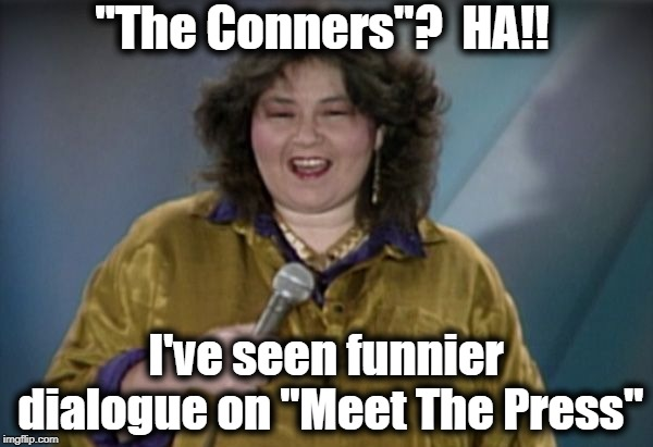 "She's right, you know | ""The Conners""?  HA!! I've seen funnier dialogue on ""Meet The Press"" 