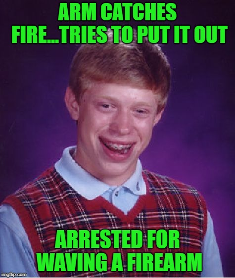 At least you're still alive Brian!!! | ARM CATCHES FIRE...TRIES TO PUT IT OUT ARRESTED FOR WAVING A FIREARM | image tagged in memes,bad luck brian,arrested,funny,on fire,still alive | made w/ Imgflip meme maker