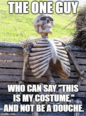 "He can get away with it | THE ONE GUY WHO CAN SAY ""THIS IS MY COSTUME,"" AND NOT BE A DOUCHE. 