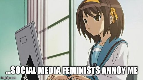 Haruhi Annoyed | ...SOCIAL MEDIA FEMINISTS ANNOY ME | image tagged in haruhi annoyed | made w/ Imgflip meme maker