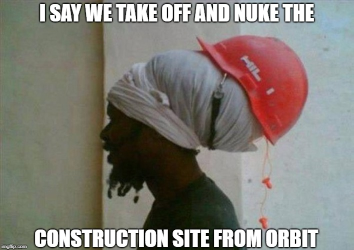 In Construction, No One Can Hear You Scream | I SAY WE TAKE OFF AND NUKE THE CONSTRUCTION SITE FROM ORBIT | image tagged in memes | made w/ Imgflip meme maker