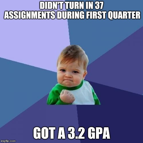 That's what i call hardly workin' | DIDN'T TURN IN 37 ASSIGNMENTS DURING FIRST QUARTER GOT A 3.2 GPA | image tagged in memes,success kid,homework,school,failure | made w/ Imgflip meme maker