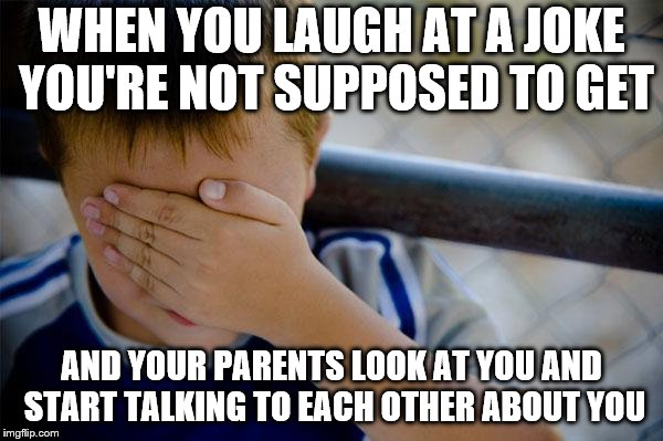 Confession Kid |  WHEN YOU LAUGH AT A JOKE YOU'RE NOT SUPPOSED TO GET; AND YOUR PARENTS LOOK AT YOU AND START TALKING TO EACH OTHER ABOUT YOU | image tagged in memes,confession kid | made w/ Imgflip meme maker