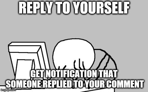 WHY!!!!???? | REPLY TO YOURSELF GET NOTIFICATION THAT SOMEONE REPLIED TO YOUR COMMENT | image tagged in memes,computer guy facepalm,reply,notifications,imgflip | made w/ Imgflip meme maker