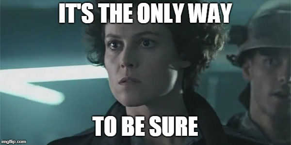 Ripley Aliens | IT'S THE ONLY WAY TO BE SURE | image tagged in ripley aliens | made w/ Imgflip meme maker