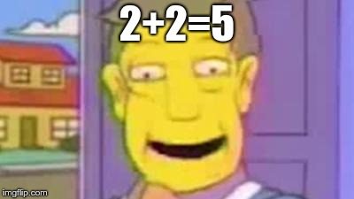 Steamed Hams | 2+2=5 | image tagged in smart,steamed hams | made w/ Imgflip meme maker