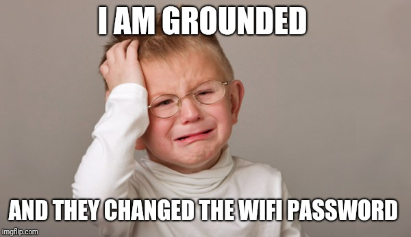 Upset kid | I AM GROUNDED AND THEY CHANGED THE WIFI PASSWORD | image tagged in upset kid | made w/ Imgflip meme maker