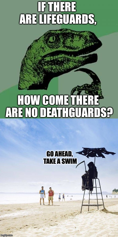 Death guard on duty |  IF THERE ARE LIFEGUARDS, HOW COME THERE ARE NO DEATHGUARDS? GO AHEAD, TAKE A SWIM | image tagged in philosoraptor,lifeguard,death,guard,funny memes | made w/ Imgflip meme maker