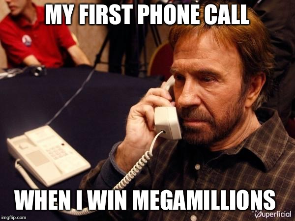 Chuck Norris Phone | MY FIRST PHONE CALL WHEN I WIN MEGAMILLIONS | image tagged in memes,chuck norris phone,chuck norris | made w/ Imgflip meme maker