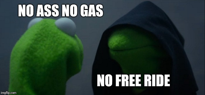 Evil Kermit Meme | NO ASS NO GAS NO FREE RIDE | image tagged in memes,evil kermit | made w/ Imgflip meme maker