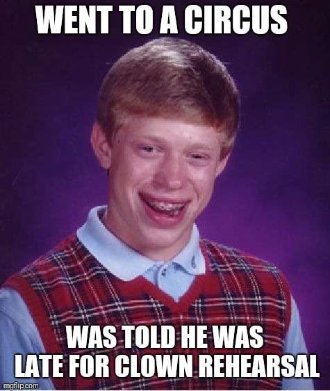 Bad Luck Brian Meme | WENT TO A CIRCUS WAS TOLD HE WAS LATE FOR CLOWN REHEARSAL | image tagged in memes,bad luck brian | made w/ Imgflip meme maker