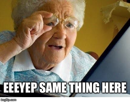 old lady at computer | EEEYEP SAME THING HERE | image tagged in old lady at computer | made w/ Imgflip meme maker