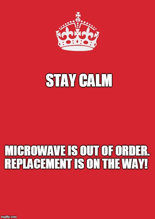 Keep Calm And Carry On Red | STAY CALM MICROWAVE IS OUT OF ORDER. REPLACEMENT IS ON THE WAY! | image tagged in memes,keep calm and carry on red | made w/ Imgflip meme maker