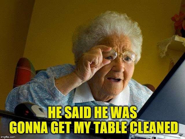 Grandma Finds The Internet Meme | HE SAID HE WAS GONNA GET MY TABLE CLEANED | image tagged in memes,grandma finds the internet | made w/ Imgflip meme maker