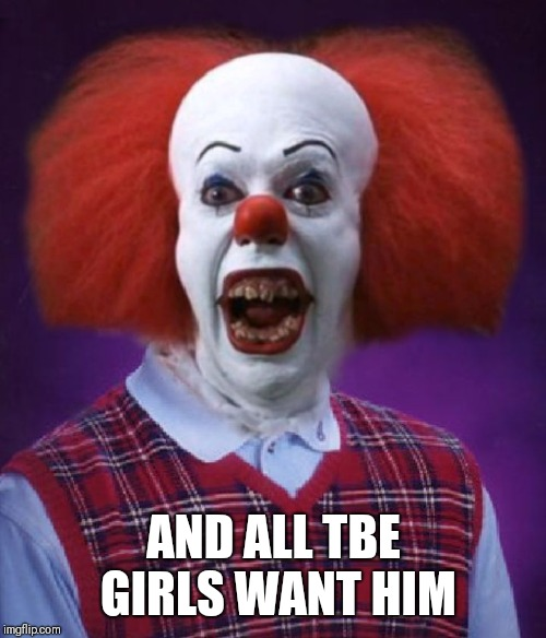Bad Luck Pennywise | AND ALL TBE GIRLS WANT HIM | image tagged in bad luck pennywise | made w/ Imgflip meme maker