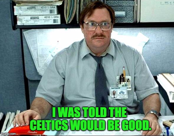 Milton Office Space | I WAS TOLD THE CELTICS WOULD BE GOOD. | image tagged in milton office space,celtics,nba | made w/ Imgflip meme maker