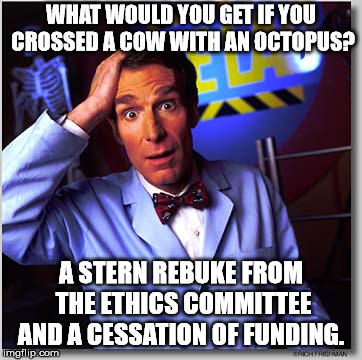 Bill Nye The Science Guy | WHAT WOULD YOU GET IF YOU CROSSED A COW WITH AN OCTOPUS? A STERN REBUKE FROM THE ETHICS COMMITTEE AND A CESSATION OF FUNDING. | image tagged in memes,bill nye the science guy | made w/ Imgflip meme maker