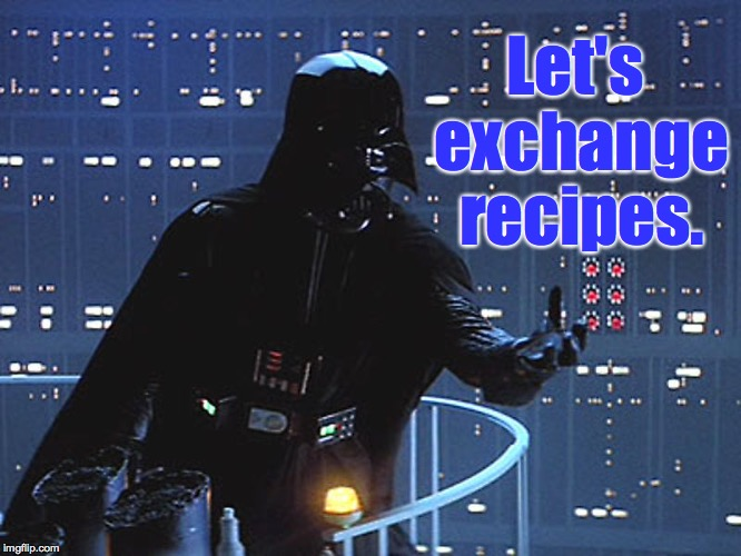 Darth Vader - Come to the Dark Side | Let's exchange recipes. | image tagged in darth vader - come to the dark side | made w/ Imgflip meme maker