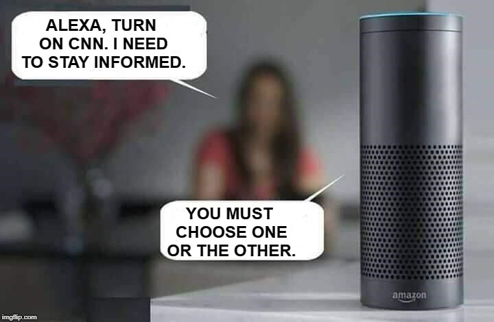 Alexa do X  | ALEXA, TURN ON CNN. I NEED TO STAY INFORMED. YOU MUST CHOOSE ONE OR THE OTHER. | image tagged in alexa do x,alexa,cnn,information,choose wisely,memes | made w/ Imgflip meme maker