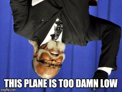 Too Damn Low | THIS PLANE IS TOO DAMN LOW | image tagged in too damn low | made w/ Imgflip meme maker