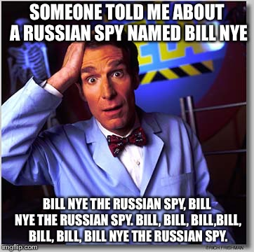 Bill Nye, The Russian Spy |  SOMEONE TOLD ME ABOUT A RUSSIAN SPY NAMED BILL NYE; BILL NYE THE RUSSIAN SPY, BILL NYE THE RUSSIAN SPY. BILL, BILL, BILL,BILL, BILL, BILL, BILL NYE THE RUSSIAN SPY. | image tagged in memes,bill nye the science guy,russia | made w/ Imgflip meme maker