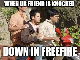 3 idiots | WHEN UR FRIEND IS KNOCKED DOWN IN FREEFIRE | image tagged in 3 idiots | made w/ Imgflip meme maker