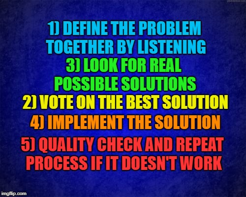Decision Making Together | 1) DEFINE THE PROBLEM TOGETHER BY LISTENING 5) QUALITY CHECK AND REPEAT PROCESS IF IT DOESN'T WORK 4) IMPLEMENT THE SOLUTION 3) LOOK FOR REA | image tagged in dem,gop,leadership,problem solving,civil war,politics | made w/ Imgflip meme maker