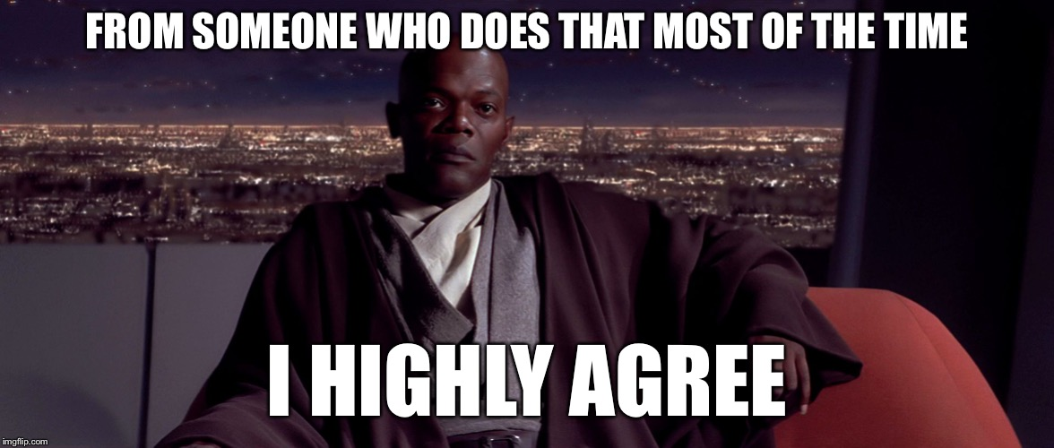 Mace Windu I agree | FROM SOMEONE WHO DOES THAT MOST OF THE TIME I HIGHLY AGREE | image tagged in mace windu i agree | made w/ Imgflip meme maker