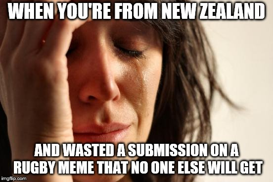 First World Problems Meme | WHEN YOU'RE FROM NEW ZEALAND AND WASTED A SUBMISSION ON A RUGBY MEME THAT NO ONE ELSE WILL GET | image tagged in memes,first world problems | made w/ Imgflip meme maker