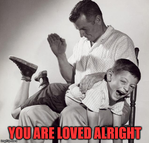 spanking | YOU ARE LOVED ALRIGHT | image tagged in spanking | made w/ Imgflip meme maker
