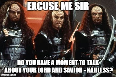 Do you have a moment to discuss the Lord | EXCUSE ME SIR DO YOU HAVE A MOMENT TO TALK ABOUT YOUR LORD AND SAVIOR - KAHLESS? | image tagged in klingon group armed,kahless,lord and savior,klingon,klingon warrior,star trek | made w/ Imgflip meme maker