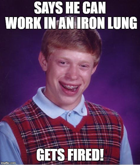 Bad Luck Brian Meme | SAYS HE CAN WORK IN AN IRON LUNG GETS FIRED! | image tagged in memes,bad luck brian | made w/ Imgflip meme maker