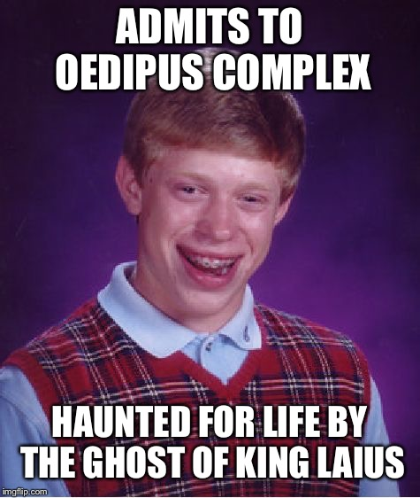 Bad Luck Brian Meme | ADMITS TO OEDIPUS COMPLEX HAUNTED FOR LIFE BY THE GHOST OF KING LAIUS | image tagged in memes,bad luck brian | made w/ Imgflip meme maker