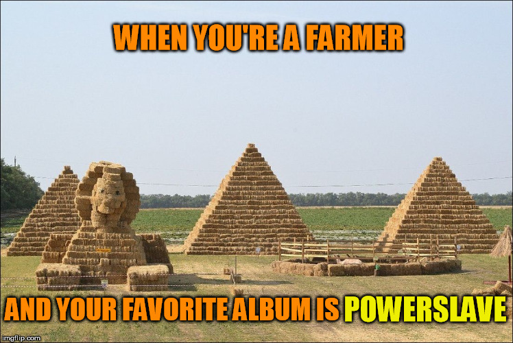 Aces Hay |  WHEN YOU'RE A FARMER; AND YOUR FAVORITE ALBUM IS; POWERSLAVE | image tagged in farmer,iron maiden,album,cover,music,heavy metal | made w/ Imgflip meme maker