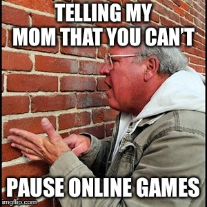My Life in a Few Words | TELLING MY MOM THAT YOU CAN'T PAUSE ONLINE GAMES | image tagged in video games,my mom,videogame | made w/ Imgflip meme maker
