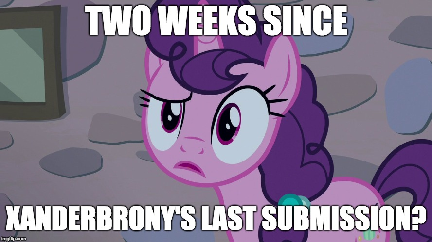 I need to get back into it! | TWO WEEKS SINCE XANDERBRONY'S LAST SUBMISSION? | image tagged in memes,xanderbrony,break,submissions | made w/ Imgflip meme maker