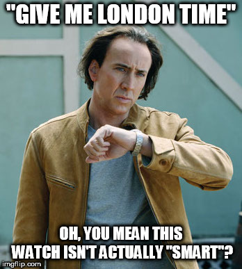 """GIVE ME LONDON TIME"" OH, YOU MEAN THIS WATCH ISN'T ACTUALLY ""SMART""? 