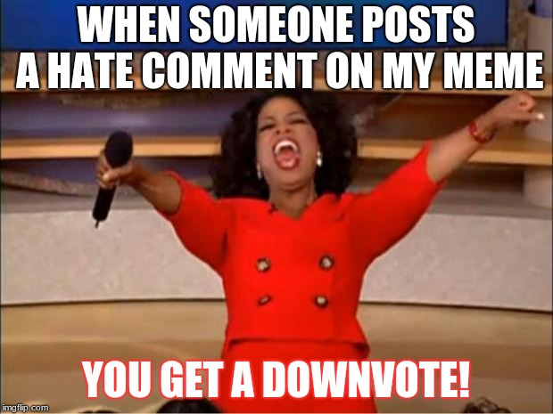 And you get a downvote, and you get a downvote, etc | WHEN SOMEONE POSTS A HATE COMMENT ON MY MEME YOU GET A DOWNVOTE! | image tagged in memes,oprah you get a,downvote,haters,funny | made w/ Imgflip meme maker