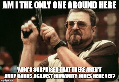 Am I The Only One Around Here Meme | AM I THE ONLY ONE AROUND HERE WHO'S SURPRISED THAT THERE AREN'T ANNY CARDS AGAINST HUMANITY JOKES HERE YET? | image tagged in memes,am i the only one around here | made w/ Imgflip meme maker