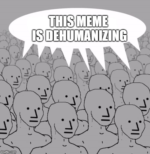 NPC | THIS MEME IS DEHUMANIZING | image tagged in npc | made w/ Imgflip meme maker