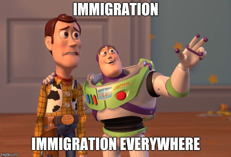 X, X Everywhere Meme | IMMIGRATION IMMIGRATION EVERYWHERE | image tagged in memes,x x everywhere | made w/ Imgflip meme maker