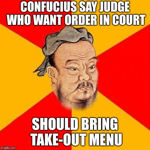 Confucius Says | CONFUCIUS SAY JUDGE WHO WANT ORDER IN COURT SHOULD BRING TAKE-OUT MENU | image tagged in confucius says,judge,order in court,take-out | made w/ Imgflip meme maker