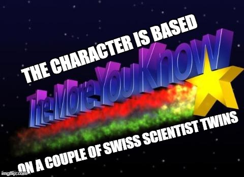 the more you know | THE CHARACTER IS BASED ON A COUPLE OF SWISS SCIENTIST TWINS | image tagged in the more you know | made w/ Imgflip meme maker