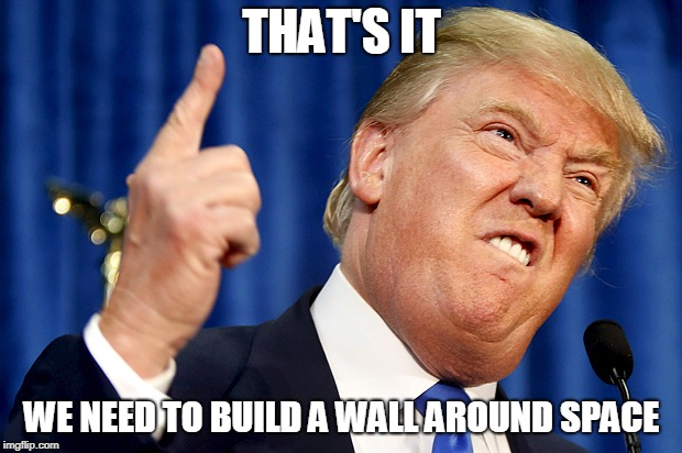 Donald Trump | THAT'S IT WE NEED TO BUILD A WALL AROUND SPACE | image tagged in donald trump | made w/ Imgflip meme maker