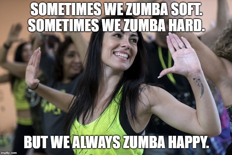 Zumba | SOMETIMES WE ZUMBA SOFT. SOMETIMES WE ZUMBA HARD. BUT WE ALWAYS ZUMBA HAPPY. | image tagged in zumba | made w/ Imgflip meme maker